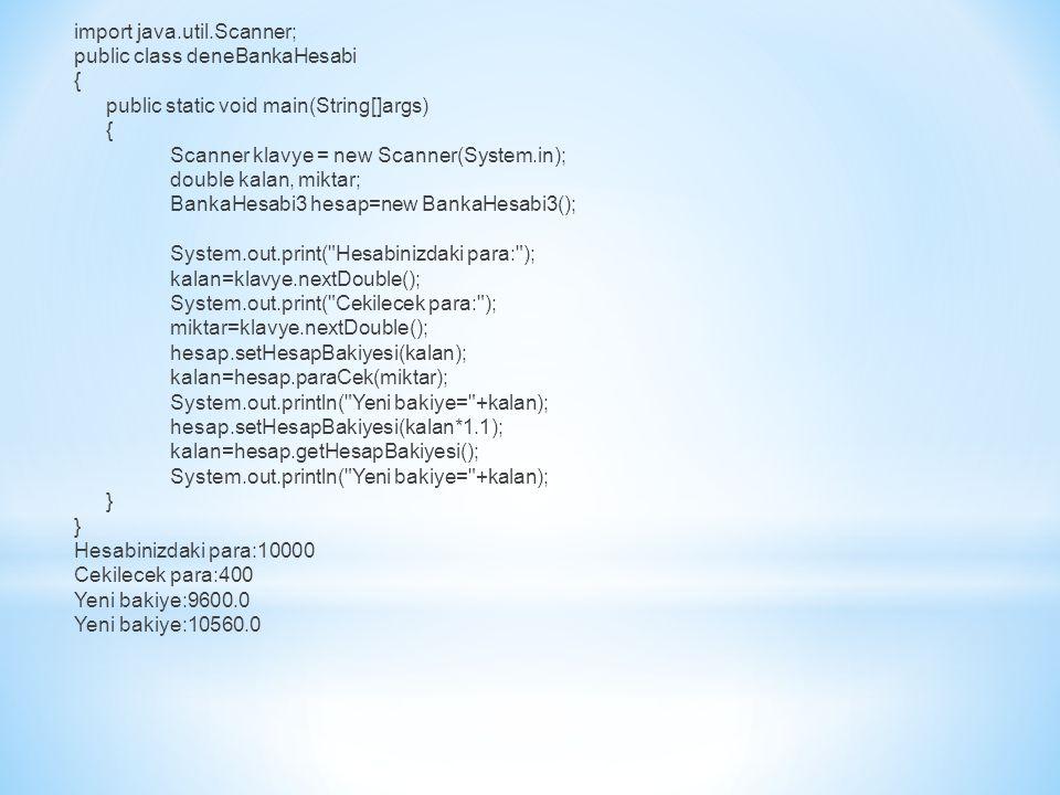 import java.util.Scanner; public class deneBankaHesabi { public static void main(String[]args) Scanner klavye = new Scanner(System.in); double kalan, miktar; BankaHesabi3 hesap=new BankaHesabi3(); System.out.print( Hesabinizdaki para: ); kalan=klavye.nextDouble(); System.out.print( Cekilecek para: ); miktar=klavye.nextDouble(); hesap.setHesapBakiyesi(kalan); kalan=hesap.paraCek(miktar); System.out.println( Yeni bakiye= +kalan); hesap.setHesapBakiyesi(kalan*1.1); kalan=hesap.getHesapBakiyesi(); } Hesabinizdaki para:10000 Cekilecek para:400 Yeni bakiye:9600.0 Yeni bakiye:10560.0